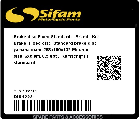 Product image: Sifam - DIS1223 - Brake disc Fixed Standard.   Brand : Kit Brake  Fixed disc  Standard brake disc yamaha diam. 298x150x132 Mountingbolt size: 6xdiam. 8,5 ep5.  Remschijf Fixed standaard